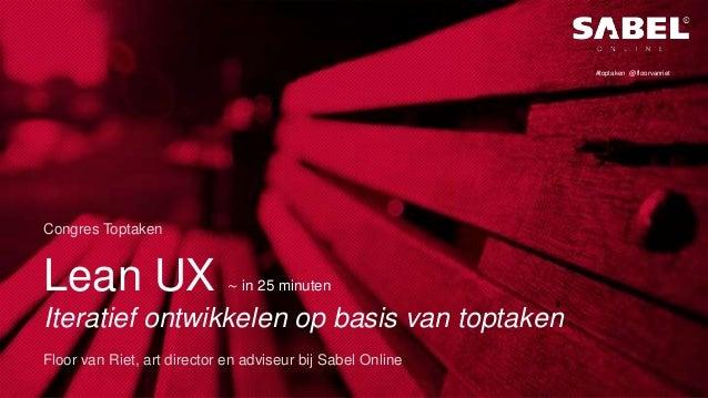 Lean UX ∼ in 25 minuten Iteratief ontwikkelen op basis van toptaken Congres Toptaken Floor van Riet, art director en advis...