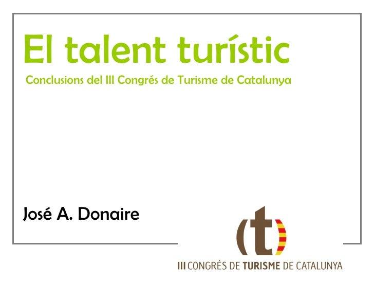 El talent turístic Conclusions del III Congrés de Turisme de Catalunya José A. Donaire