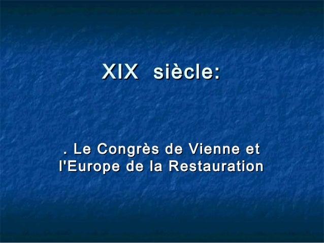 XIX siècle:  . Le Congrès de Vienne et l'Europe de la Restauration