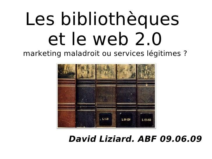 Les bibliothèques   et le web 2.0 marketing maladroit ou services légitimes ?                David Liziard. ABF 09.06.09