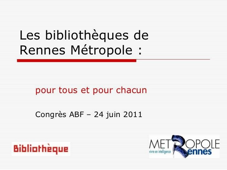Les bibliothèques deRennes Métropole :  pour tous et pour chacun  Congrès ABF – 24 juin 2011