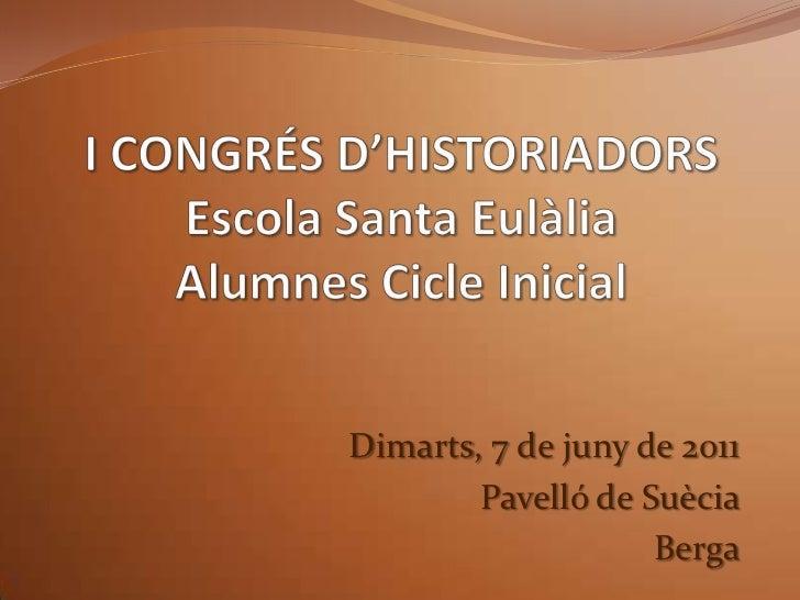 I CONGRÉS D'HISTORIADORSEscola Santa EulàliaAlumnes Cicle Inicial<br />Dimarts, 7 de juny de 2011<br />Pavelló de Suècia<b...