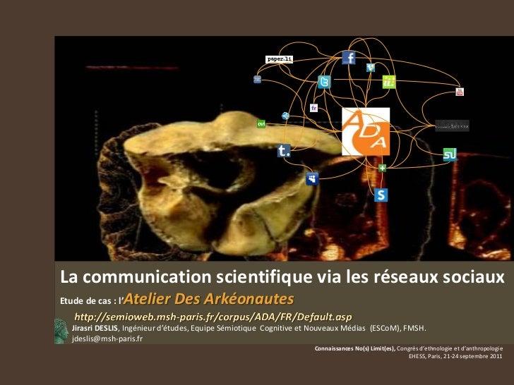 La communication scientifique via les réseaux sociauxEtude de cas : l'Atelier Des Arkéonautes   Jirasri DESLIS, Ingénieur ...