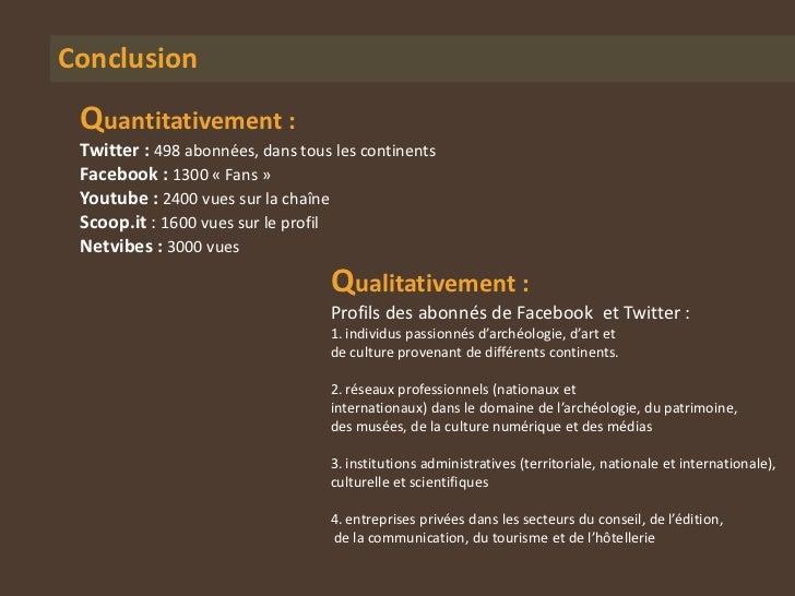 Conclusion Quantitativement : Twitter : 498 abonnées, dans tous les continents Facebook : 1300 « Fans » Youtube : 2400 vue...