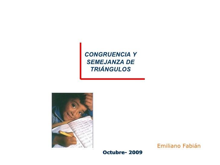 Octubre- 2009 CONGRUENCIA Y SEMEJANZA DE TRIÁNGULOS Emiliano Fabián