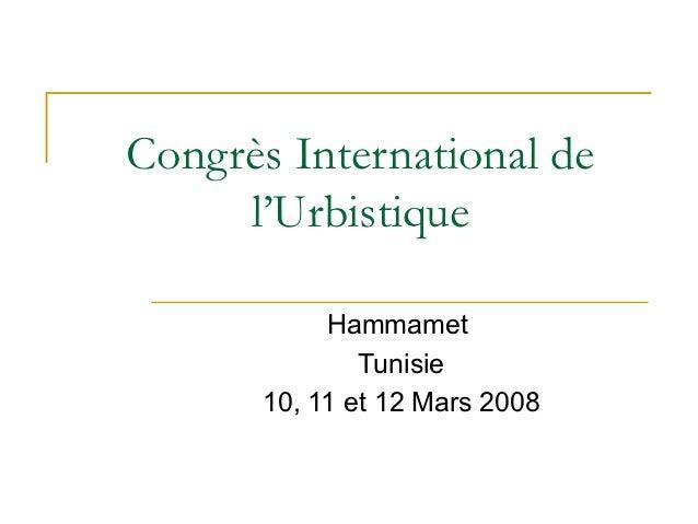 Congrès International de     l'Urbistique           Hammamet              Tunisie      10, 11 et 12 Mars 2008