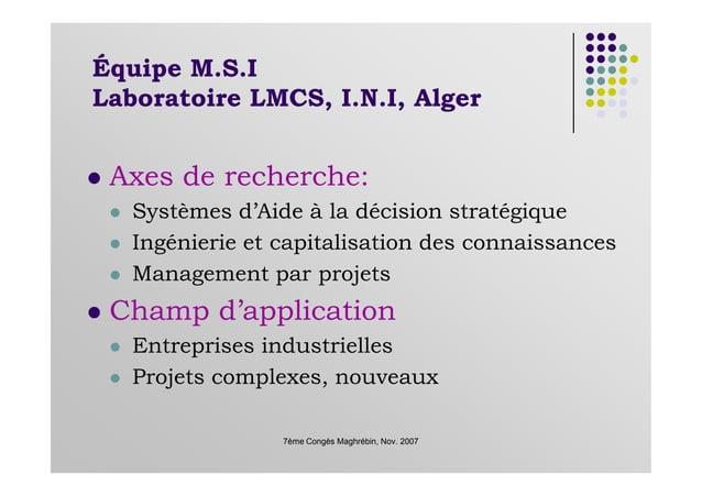 Équipe M.S.I Laboratoire LMCS, I.N.I, Alger Axes de recherche: Systèmes d'Aide à la décision stratégique Ingénierie et cap...