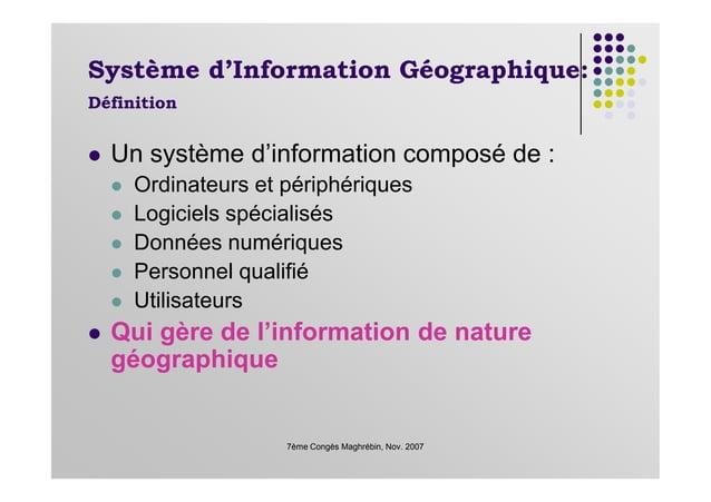 Système d'Information Géographique: Définition Un système d'information composé de : Ordinateurs et périphériques Logiciel...