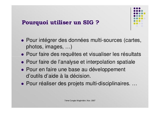 Pourquoi utiliser un SIG ? Pour intégrer des données multi-sources (cartes, photos, images, …) Pour faire des requêtes et ...