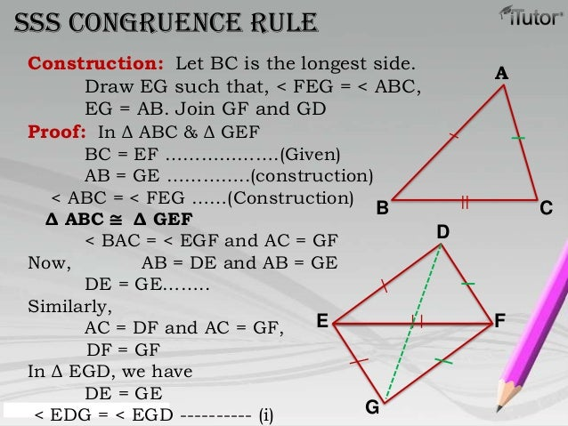 SSS congruence ruleAB CDE FGConstruction: Let BC is the longest side.Draw EG such that, < FEG = < ABC,EG = AB. Join GF and...