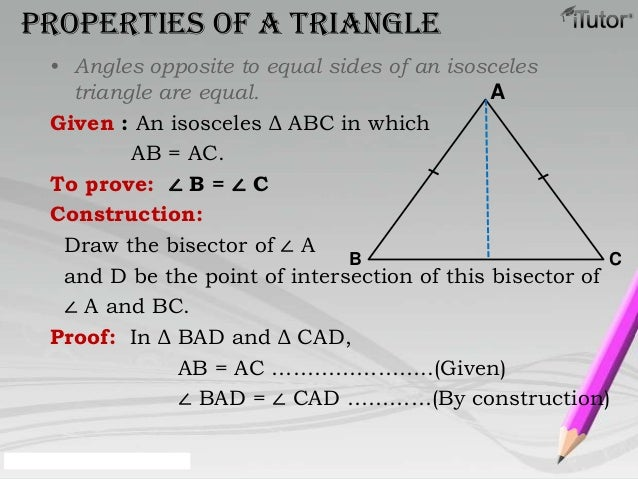 • Angles opposite to equal sides of an isoscelestriangle are equal.Given : An isosceles Δ ABC in whichAB = AC.To prove: ∠ ...