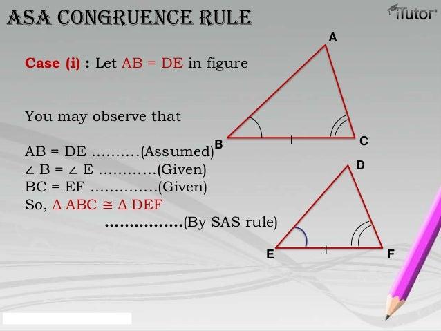 ASA congruence ruleCase (i) : Let AB = DE in figureYou may observe thatAB = DE ……….(Assumed)∠ B = ∠ E …………(Given)BC = EF …...