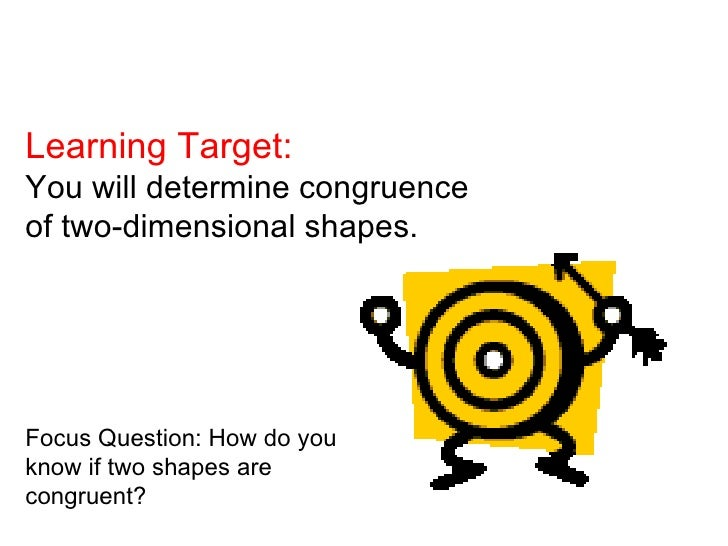Learning Target:You will determine congruenceof two-dimensional shapes.Focus Question: How do youknow if two shapes arecon...
