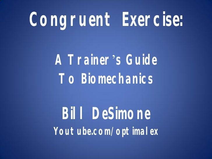 Congruent Exercise:   A Trainer's Guide   To Biomechanics    Bill DeSimone   Youtube.com/optimalex