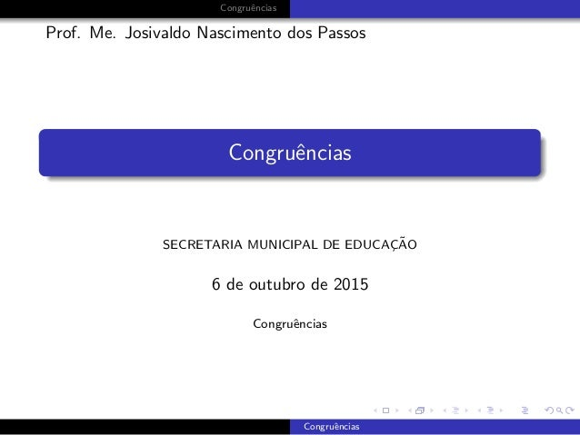 Congruˆencias Prof. Me. Josivaldo Nascimento dos Passos Congruˆencias SECRETARIA MUNICIPAL DE EDUCAC¸ ˜AO 6 de outubro de ...