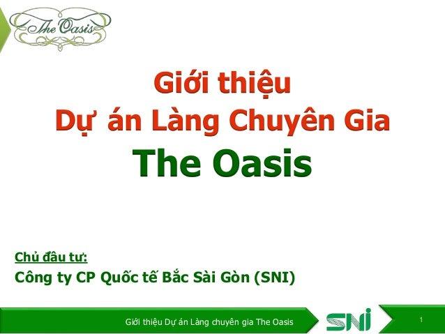 Giới thiệu Dự án Làng Chuyên Gia The Oasis Chủ đầu tư: Công ty CP Quốc tế Bắc Sài Gòn (SNI) 1Giới thiệu Dự án Làng chuyên ...
