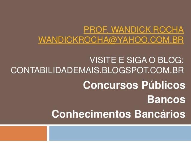 PROF. WANDICK ROCHA WANDICKROCHA@YAHOO.COM.BR VISITE E SIGA O BLOG: CONTABILIDADEMAIS.BLOGSPOT.COM.BR Concursos Públicos B...