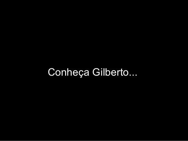 Conheça Gilberto...