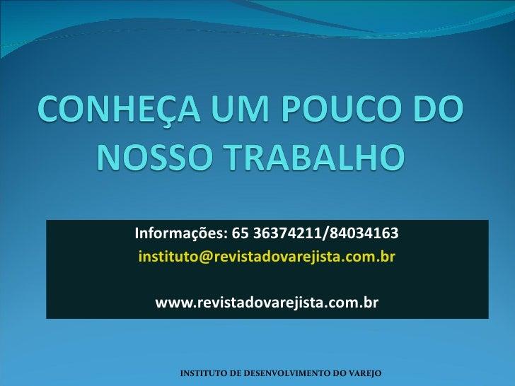 Informações: 65 36374211/84034163 [email_address] www.revistadovarejista.com.br INSTITUTO DE DESENVOLVIMENTO DO VAREJO