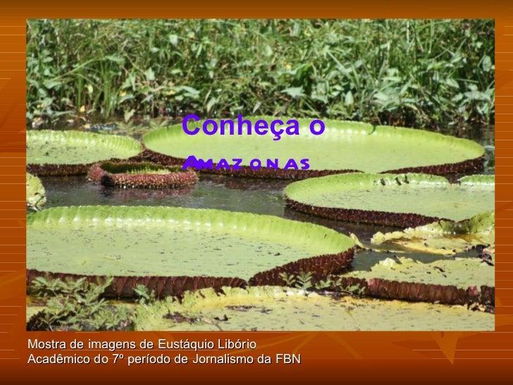 Mostra de imagens de Eustáquio Libório Acadêmico do 7º período de Jornalismo da FBN Conheça o   Amazonas