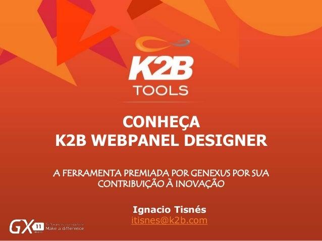 CONHEÇA K2B WEBPANEL DESIGNER A FERRAMENTA PREMIADA POR GENEXUS POR SUA CONTRIBUIÇÃO À INOVAÇÃO Ignacio Tisnés itisnes@k2b...
