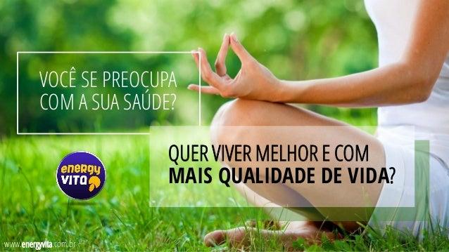 VOCÊ SE PREOCUPA COM A SUA SAÚDE? QUER VIVER MELHOR E COM MAIS QUALIDADE DE VIDA? www.energyvita.com.br