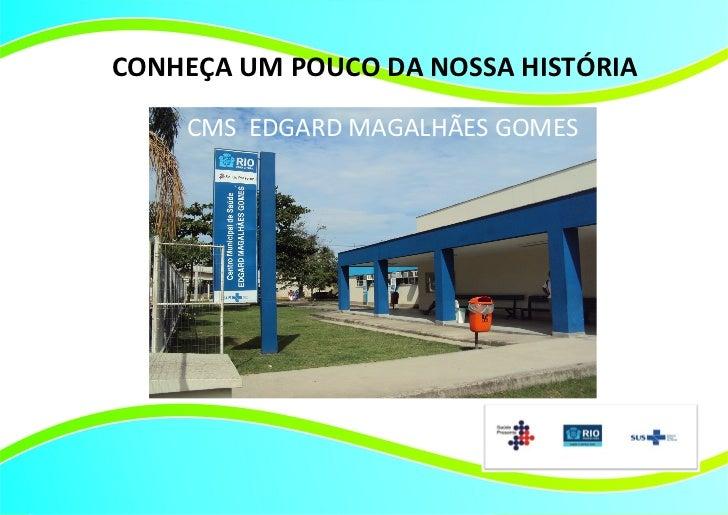 CONHEÇA UM POUCO DA NOSSA HISTÓRIA    CMS EDGARD MAGALHÃES GOMES         Título