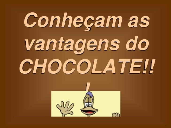 Conheçam asvantagens doCHOCOLATE!!      !