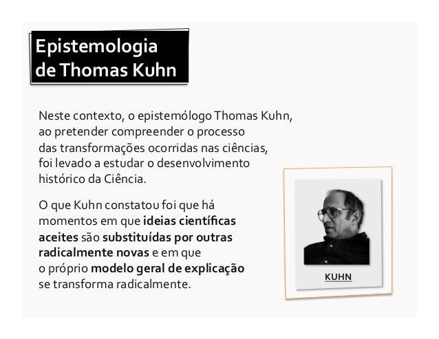 Epistemologia  de Thomas Kuhn  Neste contexto, o epistemólogo Thomas Kuhn,  ao pretender com...