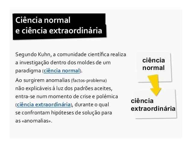 Ciência normal  e ciência extraordinária Segundo Kuhn, a comunidade científica realiza a investig...