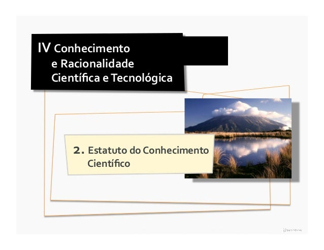 IV Conhecimento      e Racionalidade      Científica e Tecnológica           2. Estatuto do Con...