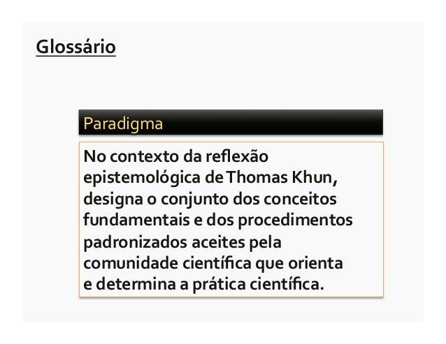 Glossário        Paradigma         No contexto da reflexão        epistemológica de Thomas Khun,     ...
