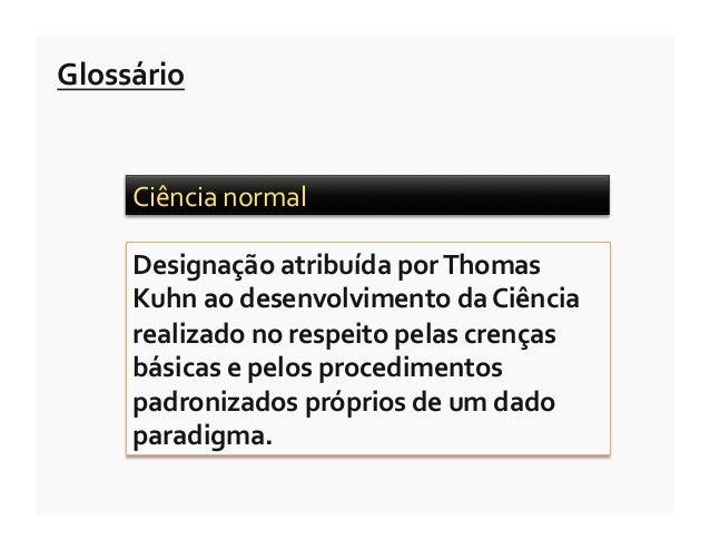 Glossário        Ciência normal         Designação atribuída por Thomas        Kuhn ao desenvolvimento...