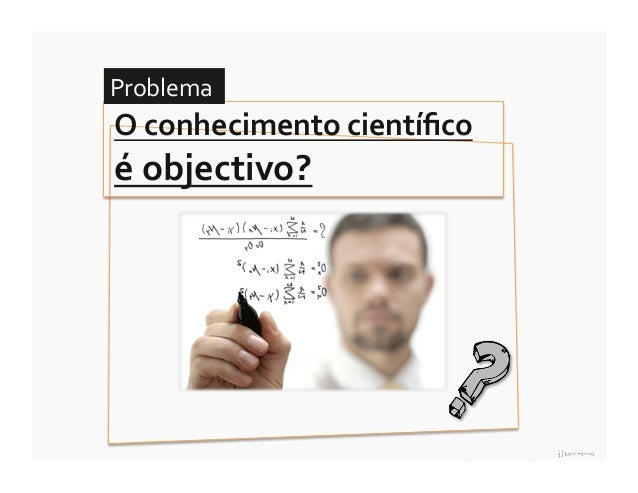 Problema O conhecimento científico é objectivo?                15 ∎ a racionalidade científica e a questão da o...
