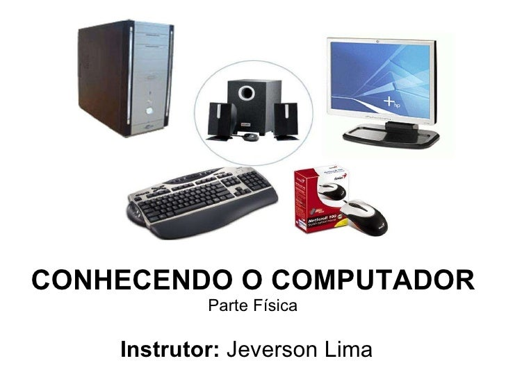 CONHECENDO O COMPUTADOR Parte Física Instrutor:  Jeverson Lima
