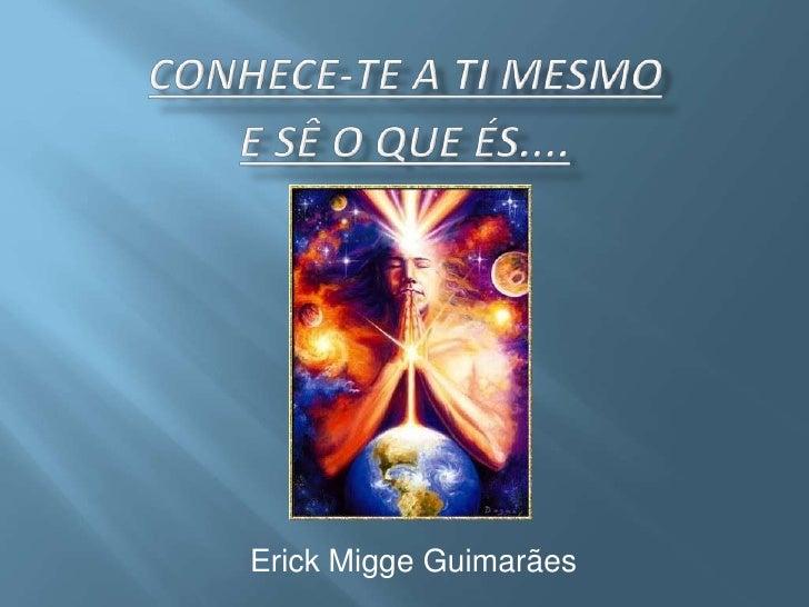 Conhece-te a ti mesmo e Sê o que és.... Erick Migge Guimarães