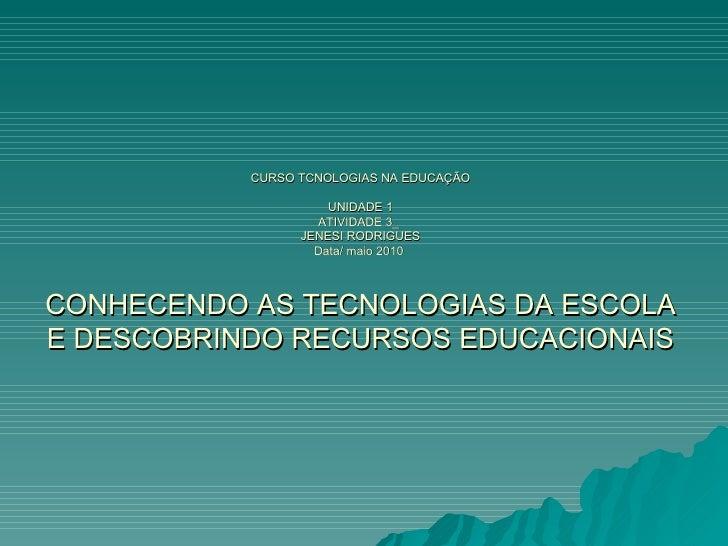 CURSO TCNOLOGIAS NA EDUCAÇÃO UNIDADE 1 ATIVIDADE 3_  JENESI RODRIGUES Data/ maio 2010  CONHECENDO AS TECNOLOGIAS DA ESCOLA...