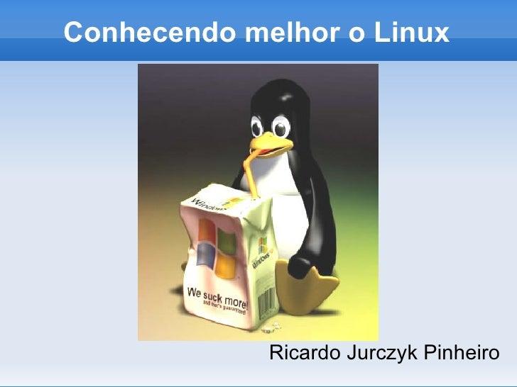 Conhecendo melhor o Linux <ul><li>Ricardo Jurczyk Pinheiro </li></ul>