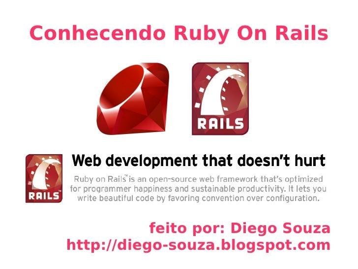 Conhecendo Ruby On Rails feito por: Diego Souza http://diego-souza.blogspot.com