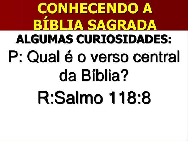 CONHECENDO ABÍBLIA SAGRADAALGUMAS CURIOSIDADES:P: Qual é o verso centralda Bíblia?R:Salmo 118:8