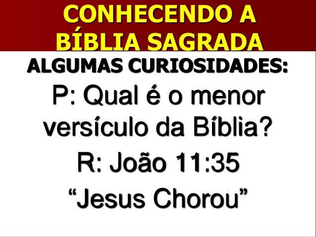 """CONHECENDO ABÍBLIA SAGRADAALGUMAS CURIOSIDADES:P: Qual é o menorversículo da Bíblia?R: João 11:35""""Jesus Chorou"""""""