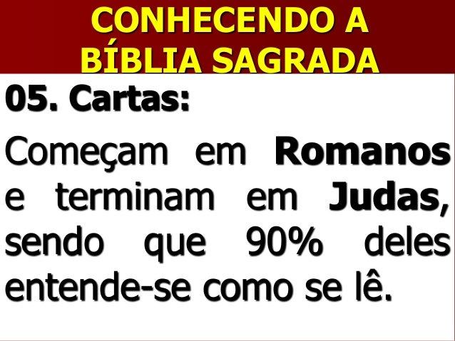 CONHECENDO ABÍBLIA SAGRADA05. Cartas:Começam em Romanose terminam em Judas,sendo que 90% delesentende-se como se lê.
