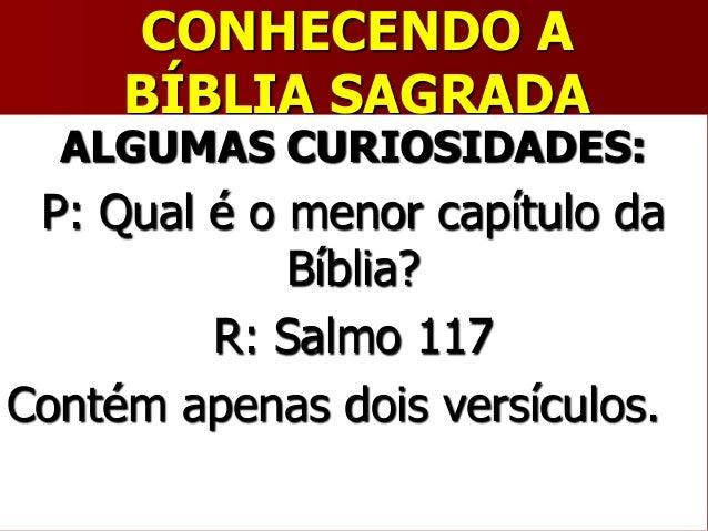 CONHECENDO ABÍBLIA SAGRADAALGUMAS CURIOSIDADES:P: Qual é o menor capítulo daBíblia?R: Salmo 117Contém apenas dois versícul...