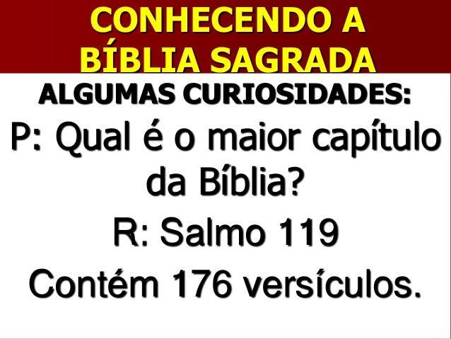CONHECENDO ABÍBLIA SAGRADAALGUMAS CURIOSIDADES:P: Qual é o maior capítuloda Bíblia?R: Salmo 119Contém 176 versículos.