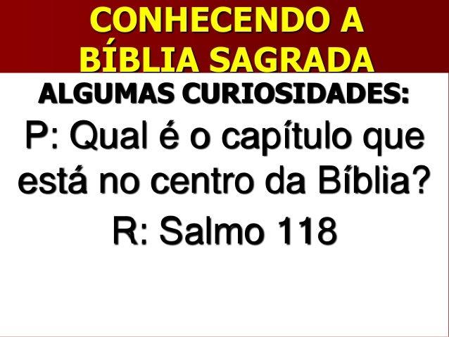 CONHECENDO ABÍBLIA SAGRADAALGUMAS CURIOSIDADES:P: Qual é o capítulo queestá no centro da Bíblia?R: Salmo 118