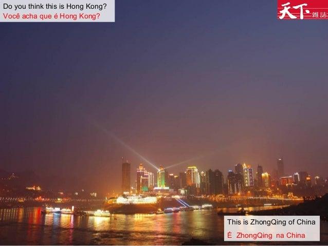 Do you think this is Hong Kong? Você acha que é Hong Kong? This is ZhongQing of China É ZhongQing na China