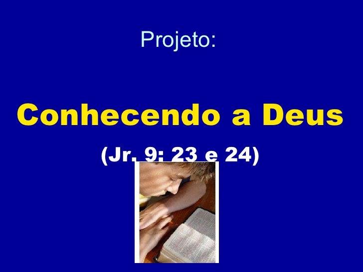 Projeto: Conhecendo a Deus (Jr. 9: 23 e 24)