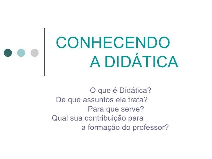 CONHECENDO    A DIDÁTICA           O que é Didática? De que assuntos ela trata?          Para que serve?Qual sua contribui...