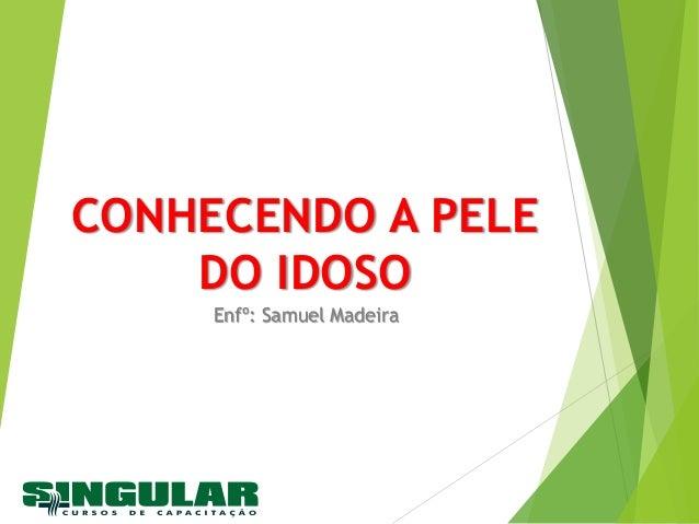CONHECENDO A PELE DO IDOSO Enfº: Samuel Madeira