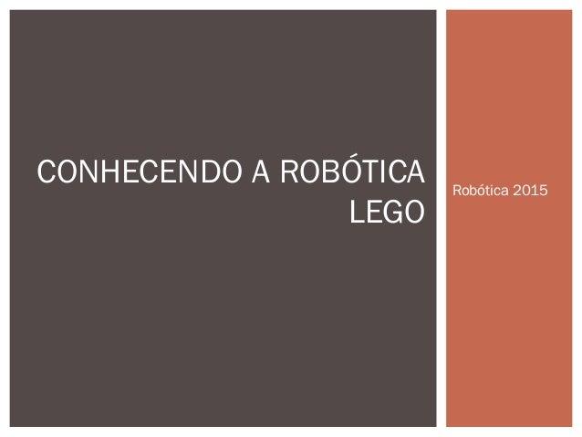 Robótica 2015 CONHECENDO A ROBÓTICA LEGO